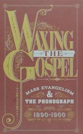 Waxing the gospel : Mass evangelism & the phonograph 1890-1900