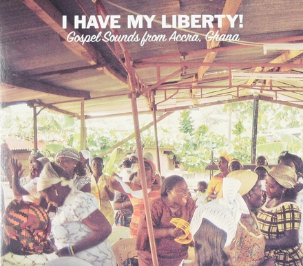 I have my liberty! : gospel sounds from Accra, Ghana