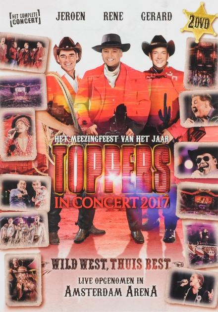 Toppers in concert 2017 : het meezingfeest van het jaar : wild west, thuis best : het complete concert