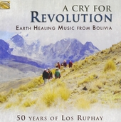 A cry for revolution : earth healing music from Bolivia : 50 years of Los Ruphay