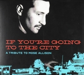 If you're going to the city : a tribute to Mose Allison