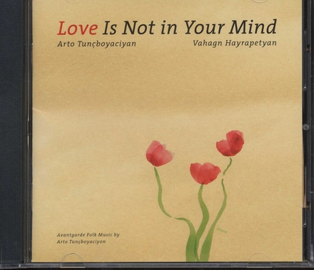 Love is not in your mind : Avantgarde folk music by Arto Tunçboyaciyan