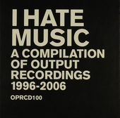 I hate music : a compilation of Output Recordings 1996-2006