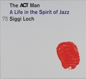 The ACT man : A life in the spirit of jazz : Siggi Loch 75