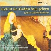 Euch ist ein Kindlein heut geborn : Luthers Weihnachtslieder in Sätzen aus der Reformationszeit