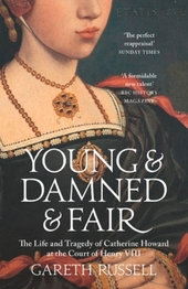 Young & damned & fair : the life and tragedy of Catherine Howard at the court of Henry VIII