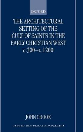 The architectural setting of the cult of saints in the early Christian west c. 300-1200