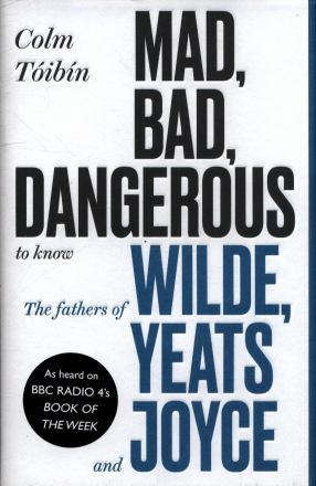 Mad, bad, dangerous to know : the fathers of Wilde, Yeats an Joyce