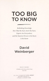 Too big to know : rethinking knowledge now that the facts aren't the facts, experts are everywhere, and the smartes...