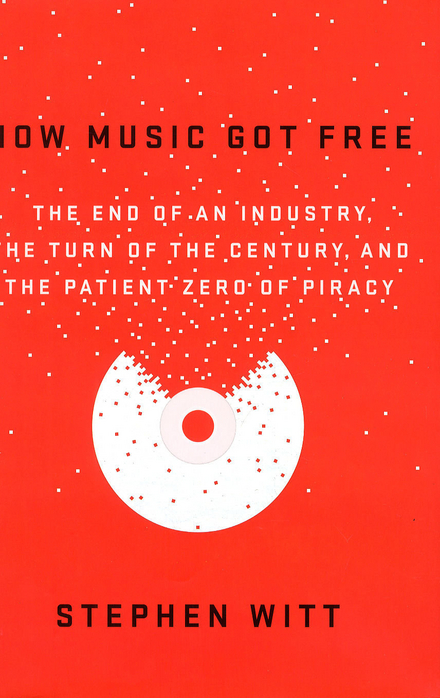 How music got free : the end of an industry, the turn of the century, and the patient zero of piracy
