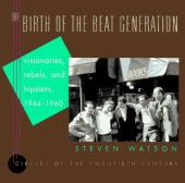 The birth of the beat generation : visionaries, rebels and hipsters 1944-1960