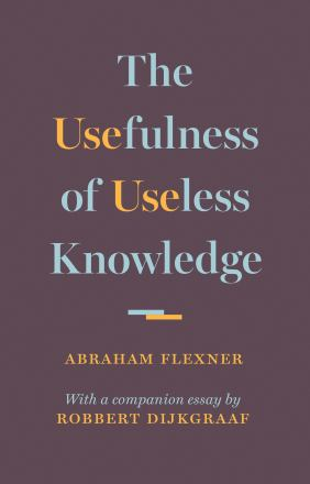 The usefulness of useless knowledge : with a companion essay by Robbert Dijkgraaf