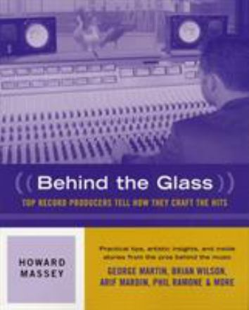 Behind the glass : top record producers tell how they craft the hits