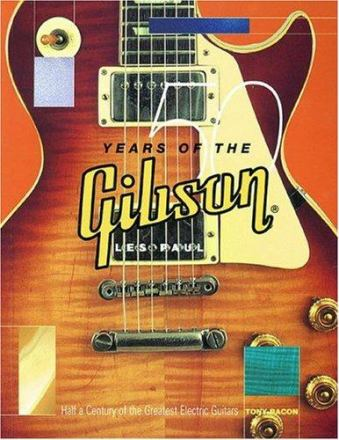 50 years of the Gibson Les Paul : half a century of the greatest electric guitars