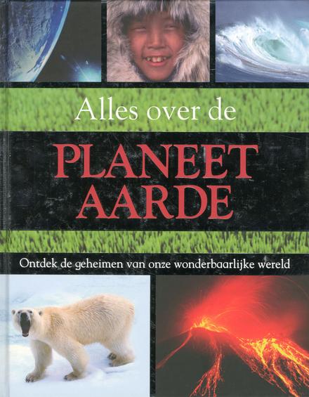 Alles over de planeet aarde : ontdek de geheimen van onze wonderbaarlijke wereld