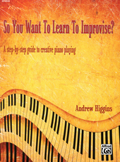 So you want to learn to improvise? : a step-by-step guide to creative piano playing