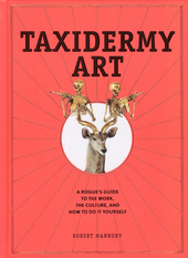 Taxidermy art : a rogue's guide to the work, the culture, and how to do it yourself