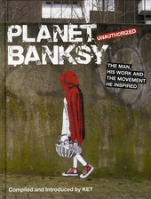 Planet Banksy : the man, his work and the movement he inspired