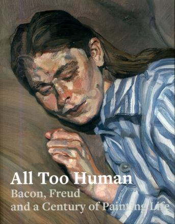 All too human : Bacon, Freud and a century of painting life