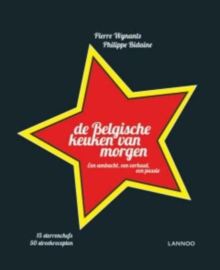 De Belgische keuken van morgen : een ambacht, een verhaal, een passie : 15 sterrenchefs, 50 streekrecepten