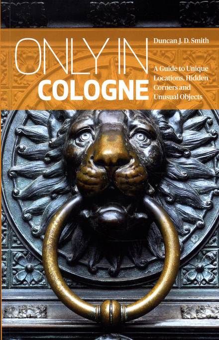 Only in Cologne : a guide to unique locations, hidden corners and unusual objects