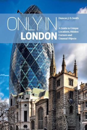 Only in London : a guide to unique locations, hidden corners and unusual objects
