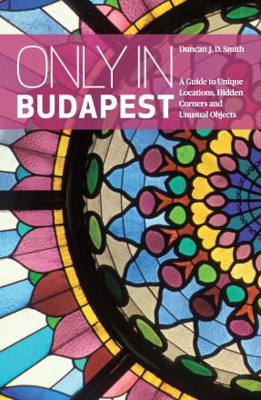 Only in Budapest : a guide to unique locations, hidden corners and unusual objects
