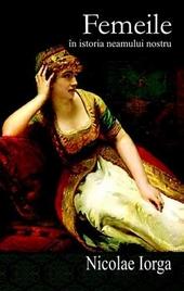 Femeile în istoria neamului nostru : chipuri, datine, fapte, mǎrturii