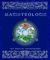 Magistrologie : het complete tovenaarsboek : een waarachtig verslag van het doen en laten van tovenaars en van de w...