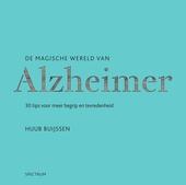 De magische wereld van Alzheimer : 30 tips voor meer begrip en tevredenheid