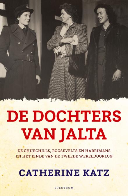 De dochters van Jalta : de Churchills, Roosevelts en Harrimans en het einde van de Tweede Wereldoorlog