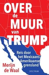 Over de muur van Trump : reis door het Mexicaans-Amerikaanse grensland