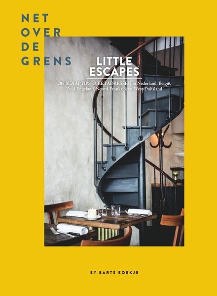 Little escapes : net over de grens : 208 slaaptips en eetadressen in Nederland, België, Zuid-Engeland, Noord-Frankr...