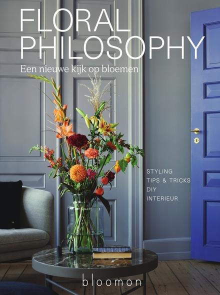 Floral philosophy : een nieuwe kijk op bloemen : styling, tips & tricks, DIY, interieur