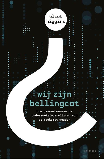 Wij zijn Bellingcat : hoe gewone mensen de onderzoeksjournalisten van de toekomst werden