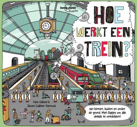 Hoe werkt een trein? : van binnen, buiten en onder de grond : met flapjes om alle details te ontdekken!