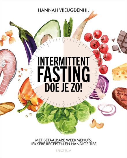 Intermittent fasting doe je zo! : met betaalbare weekmenu's, lekkere recepten en handige tips