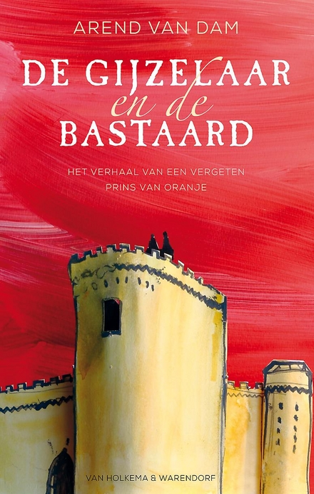 De gijzelaar en de bastaard : het verhaal van een vergeten prins van Oranje