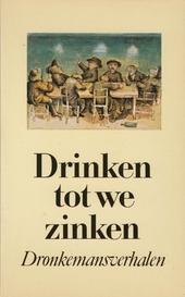 Drinken tot we zinken : dronkemansverhalen