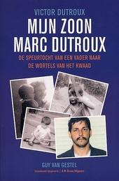 Mijn zoon Marc Dutroux : de speurtocht van een vader naar de wortels van het kwaad