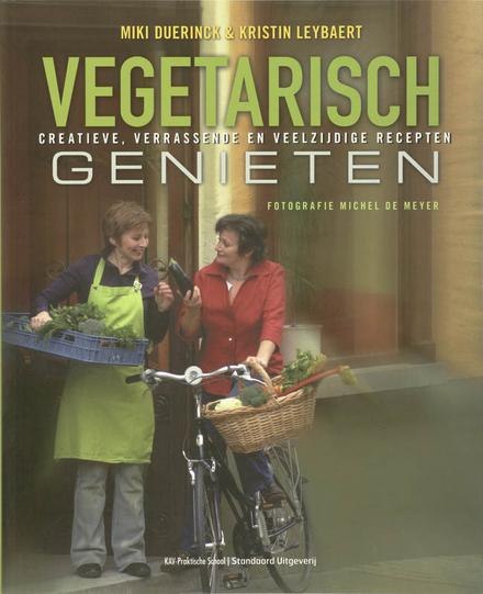 Vegetarisch genieten : creatieve, verrassende en veelzijdige recepten