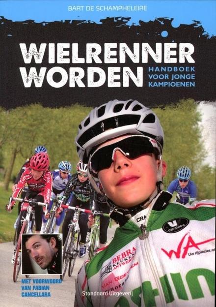 Wielrenner worden : handboek voor jonge kampioenen