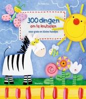 300 dingen om te knutselen : voor grote en kleine handjes