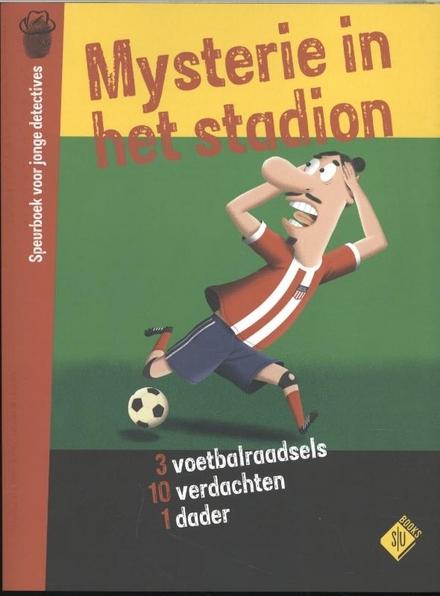 Mysterie in het stadion : speurboek voor jonge detectives : 3 voetbalraadsels, 10 verdachten, 1 dader