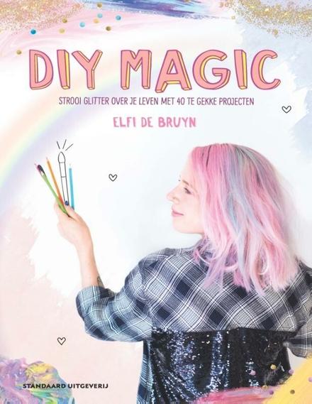 DIY Magic : strooi glitter over je leven met 40 te gekke projecten