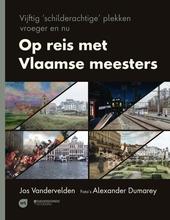 Op reis met Vlaamse meesters : vijftig 'schilderachtige' plekken vroeger en nu