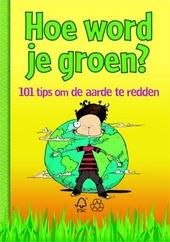 Hoe word je groen? : 101 tips om de aarde te redden