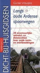 Langs oude Ardense spoorwegen : 20 avontuurlijke wandel- en fietstochten over oude trein- en trambeddingen