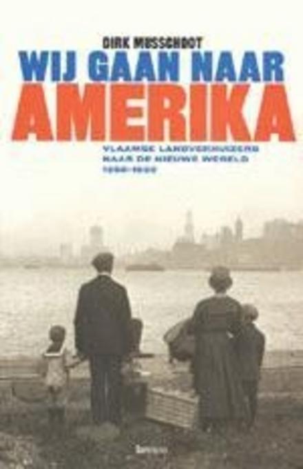 Wij gaan naar Amerika : Vlaamse landverhuizers naar de Nieuwe Wereld 1850-1930