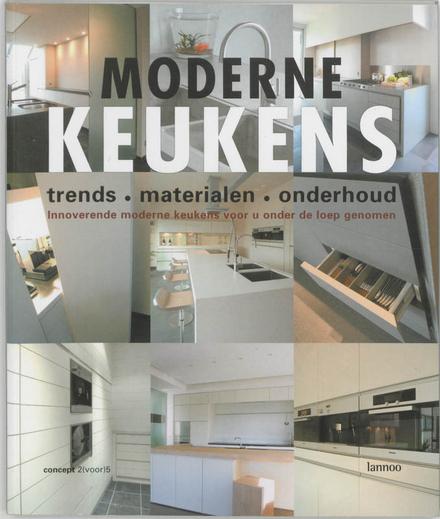 Moderne keukens : trends, materialen, onderhoud : innoverende moderne keukens voor u onder de loep genomen